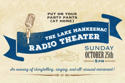 Put on your party pants (at home) for The Lake Mahkeenac Radio Theater. Sunday, October 25th, 5PM
